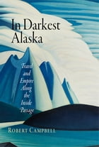 In Darkest Alaska: Travel and Empire Along the Inside Passage by Robert Campbell