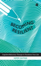 Becoming Resilient: Cognitive Behaviour Therapy to Transform Your Life by Nimmi Hutnik