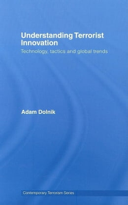Book Understanding Terrorist Innovation: Technology, Tactics and Global Trends by Dolnik, Adam