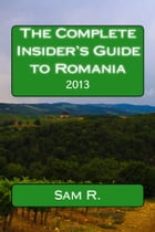 The Complete Insider's Guide to Romania: 2013 by Sam Cel Roman