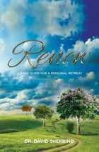 Renew: A Basic Guide For A Personal Retreat by David Sherbino, PhD