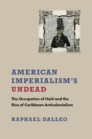 American Imperialism's Undead: The Occupation of Haiti and the Rise of Caribbean Anticolonialism by Raphael Dalleo