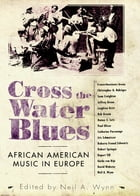 Cross the Water Blues: African American Music in Europe by Neil A. Wynn