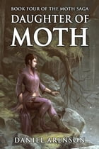 Daughter of Moth: The Moth Saga, Book 4 by Daniel Arenson
