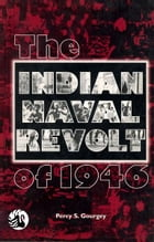 The Indian Naval Revolt of 1946 by Percy S Gourgey