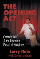 The Opening Act: Comedy, Life & the Desperate Pursuit of Happiness by Larry Noto