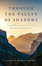 Through the Valley of Shadows: Living Wills, Intensive Care, and Making Medicine Human by Samuel Morris Brown