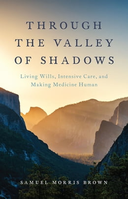 Book Through the Valley of Shadows: Living Wills, Intensive Care, and Making Medicine Human by Samuel Morris Brown