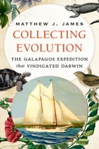 Collecting Evolution: The Galapagos Expedition that Vindicated Darwin by Matthew J. James