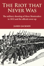 The Riot that Never Was: The Military Shooting of Three Montrealers in 1832 and the Official Cover-up by James Jackson