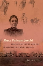 Mary Putnam Jacobi and the Politics of Medicine in Nineteenth-Century America by Carla Bittel