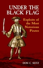 Under the Black Flag: Exploits of the Most Notorious Pirates by Don C. Seitz