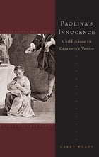 Paolina's Innocence: Child Abuse in Casanova's Venice by Larry Wolff