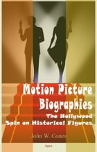 Motion Picture Biographies: The Hollywood Spin on Historical Figures by John Cones