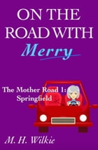 The Mother Road, Part 1: Springfield: On the Road with Merry, #9 by M. H. Wilkie