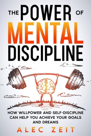 The Power of Mental Discipline: How Willpower and Self-Discipline Can Help You Achieve Your Goals and Dreams
