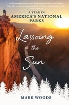 Lassoing the Sun: A Year in America's National Parks by Mark Woods