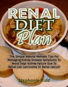 Renal Diet Plan: The Simple Natural Remedy Tips For Managing Kidney Disease Symptoms To Avoid Total Kidney Failure Due To Renal Cell Carcinoma Or Rena by Stephanie Ridd