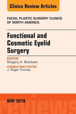 Book Functional and Cosmetic Eyelid Surgery, An Issue of Facial Plastic Surgery Clinics, E-Book by Gregory H. Branham, MD, FACS