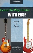 Learn To Play Guitar With Ease by Simon D. Turner
