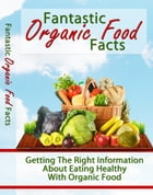 Fantastic Organic Food Facts by Anonymous