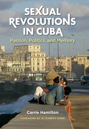 Sexual Revolutions in Cuba Passion,  Politics,  and Memory
