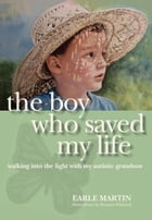 The Boy Who Saved My Life: Walking into the Light with My Autistic Grandson: Walking into the Light with My Autistic Grandson by Earle Martin