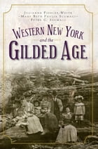 Western New York and the Gilded Age by Julianna Fiddler-Woite