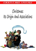 Christmas: Its Origin And Associations [Christmas Summary Classics] by William Francis Dawson