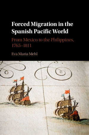 Forced Migration in the Spanish Pacific World From Mexico to the Philippines,  1765?1811