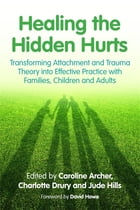 Healing the Hidden Hurts: Transforming Attachment and Trauma Theory into Effective Practice with…