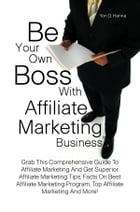 Be Your Own Boss With Affiliate Marketing Business: Grab This Comprehensive Guide To Affiliate Marketing And Get Superior Affiliate Marketing Tips, Fa by Yon D. Hanna