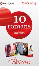 10 romans Passions inédits + 1 gratuit (nº524 à 528 - mars 2015): Harlequin collection Passions by Collectif