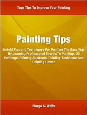 Painting Tips Untold Tips and Techniques For Painting The Easy Way By Learning Professional SecretsTo Painting,  Oil Paintings,  Painting Abstracts,  Pai