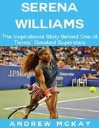 Serena Williams: The Inspirational Story Behind One of Tennis' Greatest Superstars