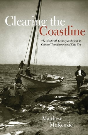 Clearing the Coastline The Nineteenth-Century Ecological & Cultural Transformations of Cape Cod