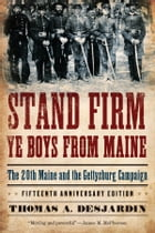 Stand Firm Ye Boys from Maine: The 20th Maine and the Gettysburg Campaign