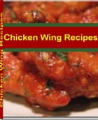 Chicken Wing Recipes: Easy Chicken Recipes That The Whole Family Will Love With This Mouth-Watering Cookbook On Spicy Chic by Reginald Sims