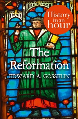 Book The Reformation: History in an Hour by Edward A Gosselin