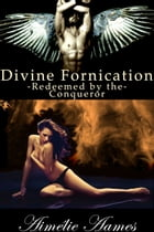 Redeemed by the Conqueror (Divine Fornication IV-An Erotic Story of Angels, Vampires and Werewolves): Vampire,werewolf,paranormal,shapeshifter,angel,r by Aimelie Aames