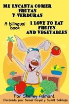 Me Encanta Comer Frutas y Verduras I Love to Eat Fruits and Vegetables: Spanish English Bilingual Collection by Shelley Admont