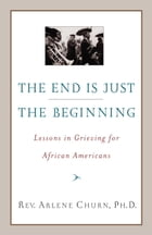 The End Is Just the Beginning: Lessons in Grieving for African Americans by Arlene Churn