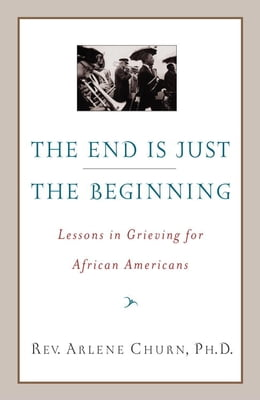 Book The End Is Just the Beginning: Lessons in Grieving for African Americans by Arlene Churn