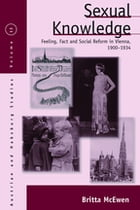 Sexual Knowledge: Feeling, Fact, and Social Reform in Vienna, 1900-1934 by Britta McEwen