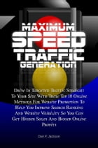 Maximum Speed Traffic Generation: Drive In Targeted Traffic Straight To Your Site With These Top 10 Online Methods For Website Promoti by Dan P. Jackson