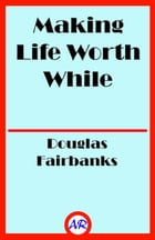 Making Life Worth While (Illustrated) by Douglas Fairbanks