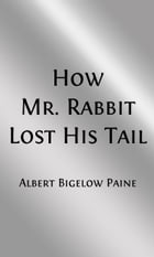 How Mr Rabbit Lost His Tail (Illustrated Edition) by Albert Bigelow Paine