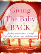 Giving the Baby Back: finding motherhood through infertility, foster care and adoption by Daffodil Campbell
