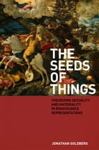 The Seeds of Things: Theorizing Sexuality and Materiality in Renaissance Representations by Jonathan Goldberg