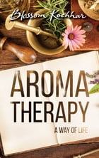 Aromatherapy: A Way of Life by Blossom Kochhar
